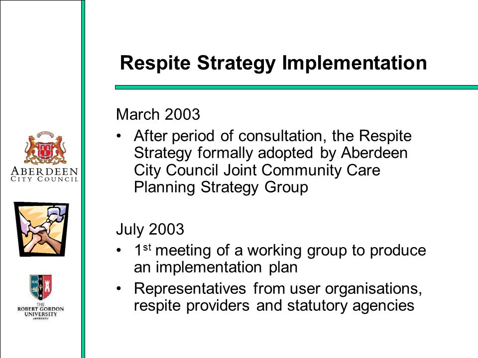 Respite Strategy Implementation March 2003 After period of consultation, the Respite Strategy formally adopted by Aberdeen City Council Joint Communit