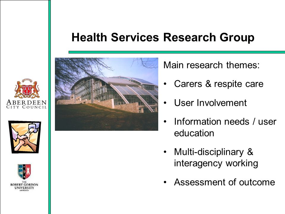 Health Services Research Group Main research themes: Carers & respite care User Involvement Information needs / user education Multi-disciplinary & in