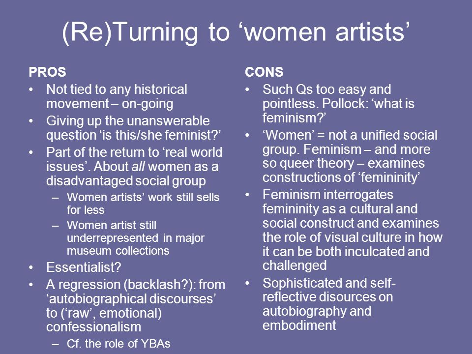 (Re)Turning to women artists PROS Not tied to any historical movement – on-going Giving up the unanswerable question is this/she feminist.