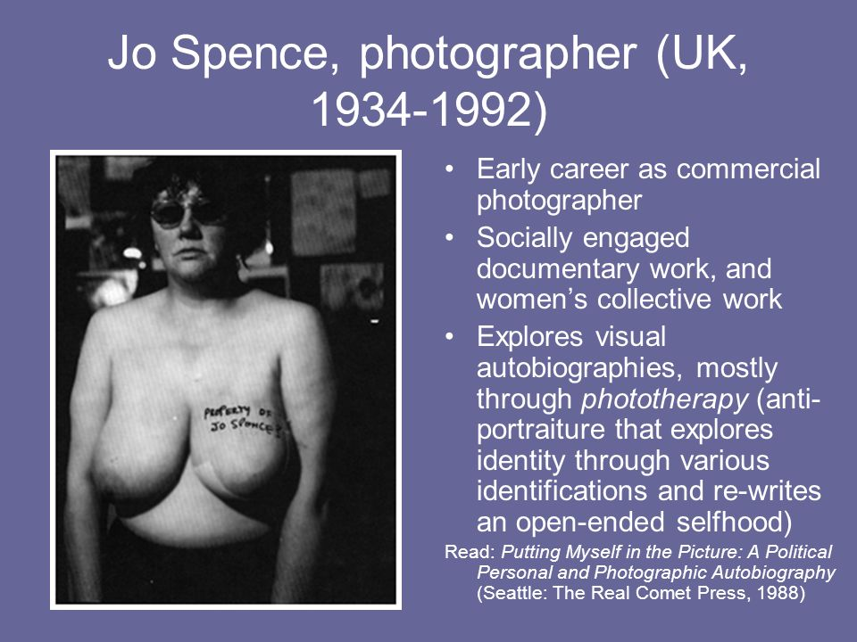 Jo Spence, photographer (UK, 1934-1992) Early career as commercial photographer Socially engaged documentary work, and womens collective work Explores visual autobiographies, mostly through phototherapy (anti- portraiture that explores identity through various identifications and re-writes an open-ended selfhood) Read: Putting Myself in the Picture: A Political Personal and Photographic Autobiography (Seattle: The Real Comet Press, 1988)