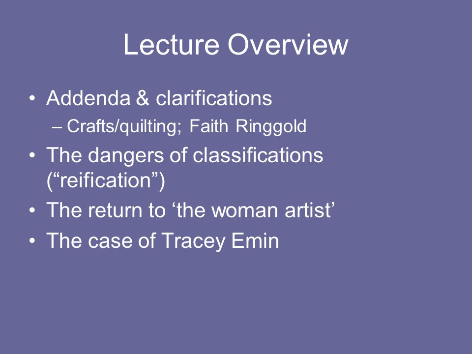 Lecture Overview Addenda & clarifications –Crafts/quilting; Faith Ringgold The dangers of classifications (reification) The return to the woman artist The case of Tracey Emin