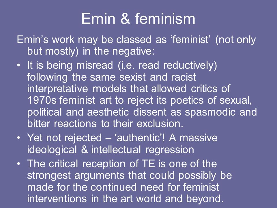 Emin & feminism Emins work may be classed as feminist (not only but mostly) in the negative: It is being misread (i.e.