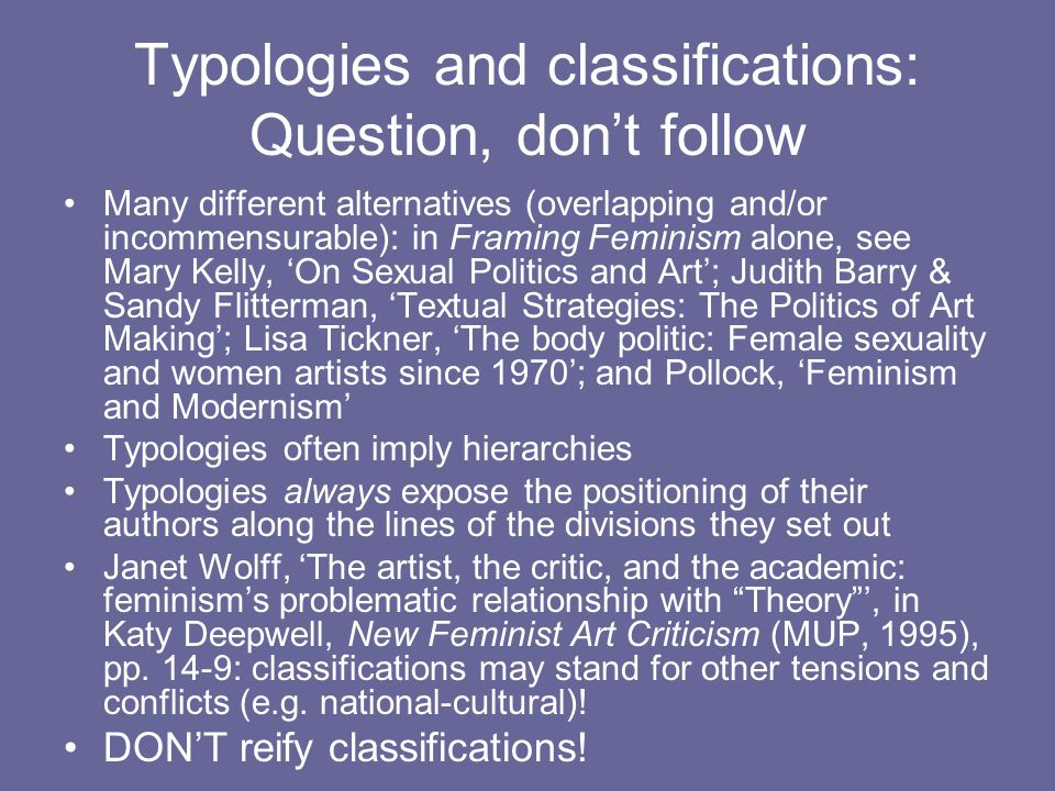 Typologies and classifications: Question, dont follow Many different alternatives (overlapping and/or incommensurable): in Framing Feminism alone, see Mary Kelly, On Sexual Politics and Art; Judith Barry & Sandy Flitterman, Textual Strategies: The Politics of Art Making; Lisa Tickner, The body politic: Female sexuality and women artists since 1970; and Pollock, Feminism and Modernism Typologies often imply hierarchies Typologies always expose the positioning of their authors along the lines of the divisions they set out Janet Wolff, The artist, the critic, and the academic: feminisms problematic relationship with Theory, in Katy Deepwell, New Feminist Art Criticism (MUP, 1995), pp.