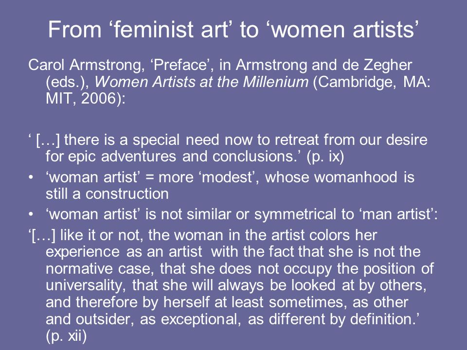 From feminist art to women artists Carol Armstrong, Preface, in Armstrong and de Zegher (eds.), Women Artists at the Millenium (Cambridge, MA: MIT, 2006): […] there is a special need now to retreat from our desire for epic adventures and conclusions.