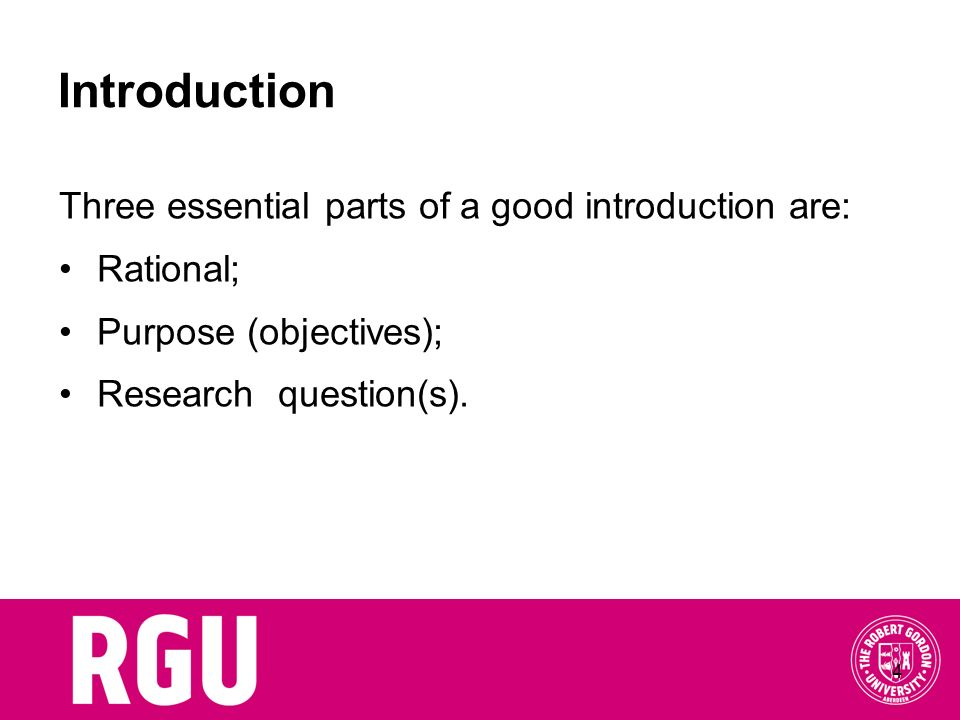 4 Introduction Three essential parts of a good introduction are: Rational; Purpose (objectives); Research question(s).
