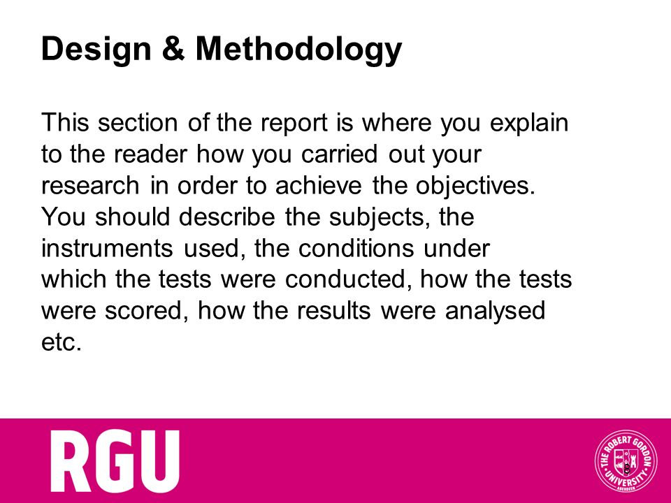 8 Design & Methodology This section of the report is where you explain to the reader how you carried out your research in order to achieve the objecti