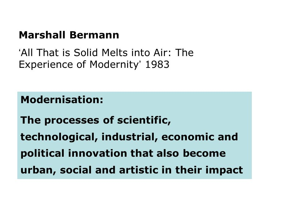 Marshall Bermann All That is Solid Melts into Air: The Experience of Modernity 1983 Modernisation: The processes of scientific, technological, industr