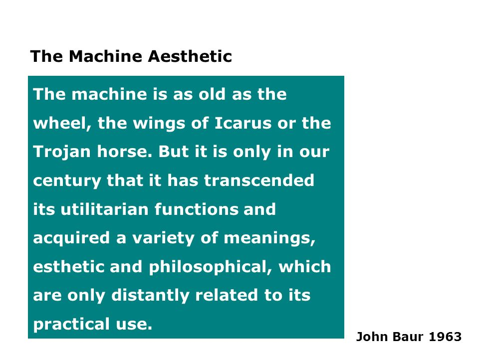 The Machine Aesthetic The machine is as old as the wheel, the wings of Icarus or the Trojan horse. But it is only in our century that it has transcend