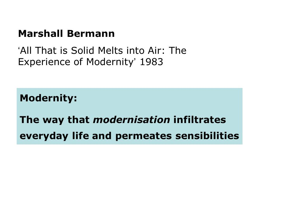 Marshall Bermann All That is Solid Melts into Air: The Experience of Modernity 1983 Modernity: The way that modernisation infiltrates everyday life an
