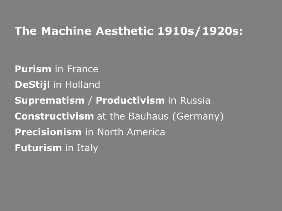 The Machine Aesthetic 1910s/1920s: Purism in France DeStijl in Holland Suprematism / Productivism in Russia Constructivism at the Bauhaus (Germany) Pr