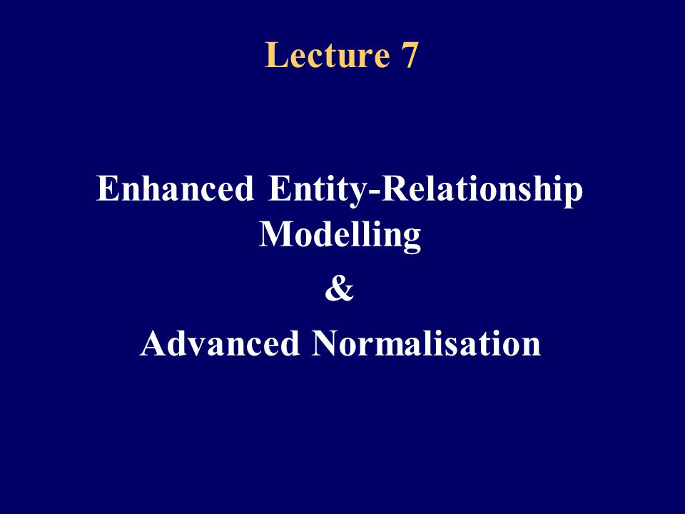2 Lecture 7 – Part 1 Enhanced Entity-Relationship Modelling
