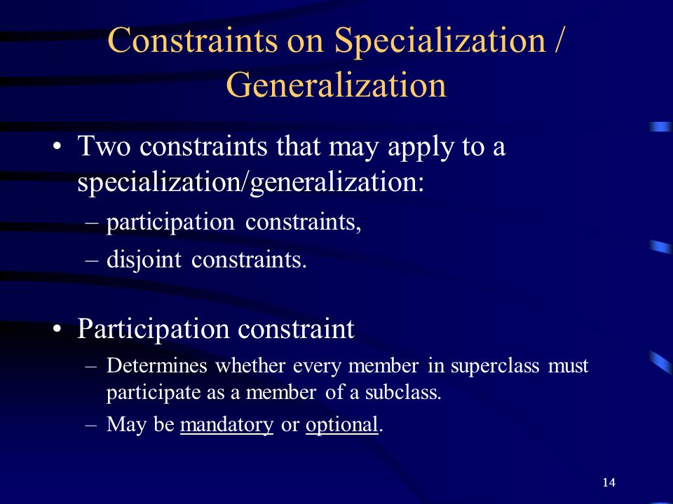 14 Constraints on Specialization / Generalization Two constraints that may apply to a specialization/generalization: –participation constraints, –disjoint constraints.