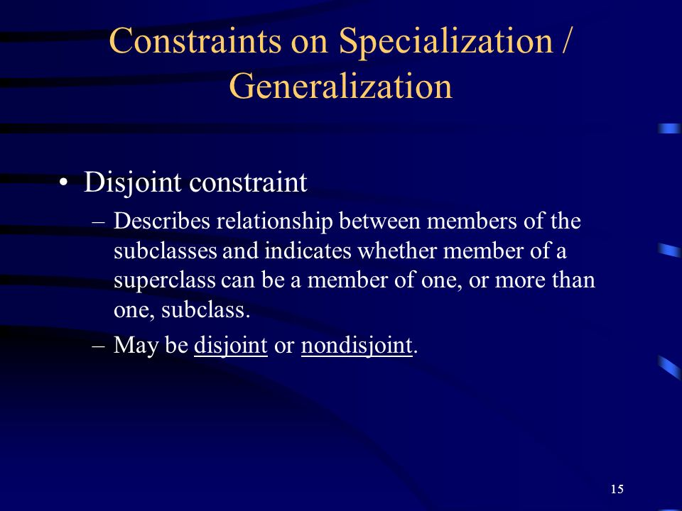 15 Constraints on Specialization / Generalization Disjoint constraint –Describes relationship between members of the subclasses and indicates whether member of a superclass can be a member of one, or more than one, subclass.
