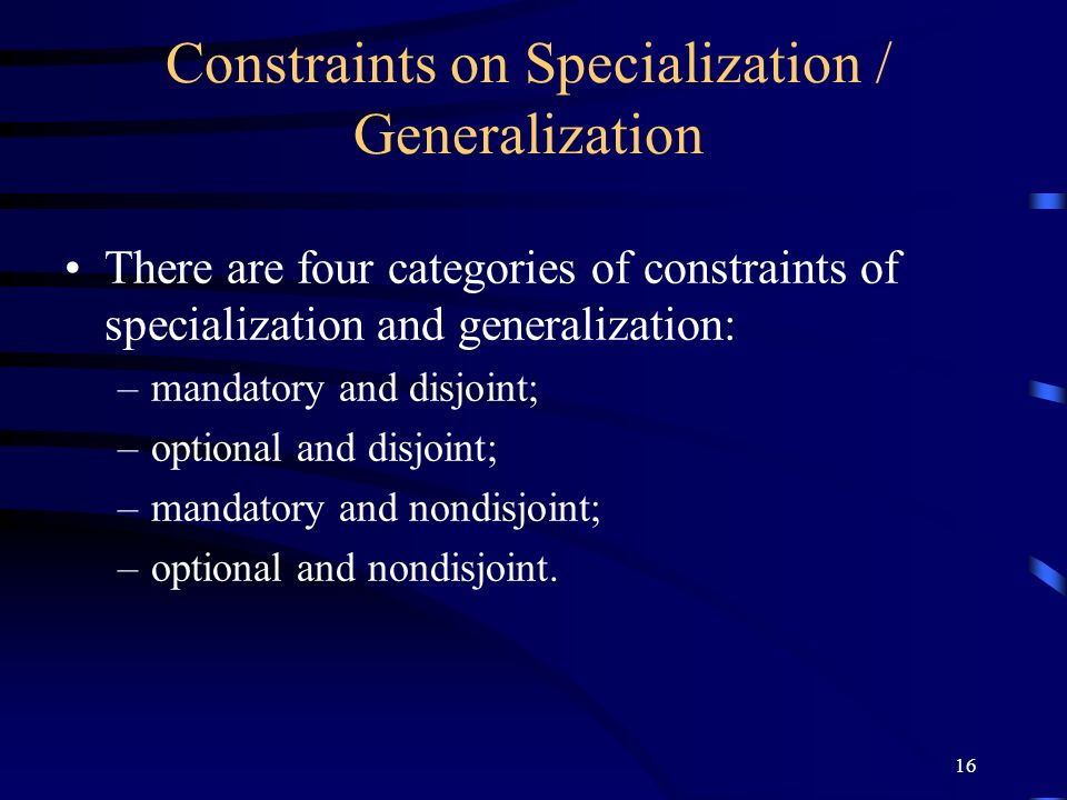 16 Constraints on Specialization / Generalization There are four categories of constraints of specialization and generalization: –mandatory and disjoint; –optional and disjoint; –mandatory and nondisjoint; –optional and nondisjoint.