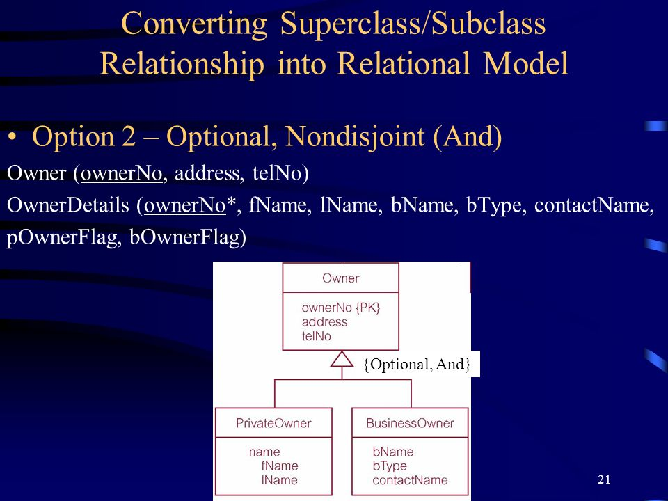 21 Converting Superclass/Subclass Relationship into Relational Model Option 2 – Optional, Nondisjoint (And) Owner (ownerNo, address, telNo) OwnerDetails (ownerNo*, fName, lName, bName, bType, contactName, pOwnerFlag, bOwnerFlag) {Optional, And}