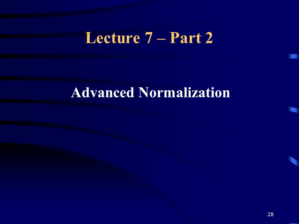 28 Lecture 7 – Part 2 Advanced Normalization