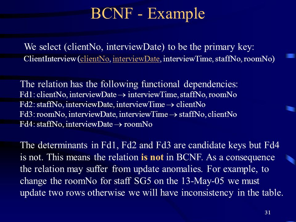 31 BCNF - Example We select (clientNo, interviewDate) to be the primary key: ClientInterview (clientNo, interviewDate, interviewTime, staffNo, roomNo) The relation has the following functional dependencies: Fd1: clientNo, interviewDate interviewTime, staffNo, roomNo Fd2: staffNo, interviewDate, interviewTime clientNo Fd3: roomNo, interviewDate, interviewTime staffNo, clientNo Fd4: staffNo, interviewDate roomNo The determinants in Fd1, Fd2 and Fd3 are candidate keys but Fd4 is not.
