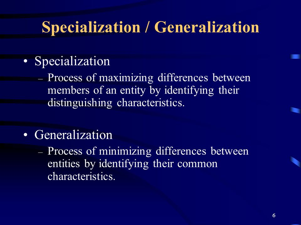 6 Specialization / Generalization Specialization – Process of maximizing differences between members of an entity by identifying their distinguishing characteristics.