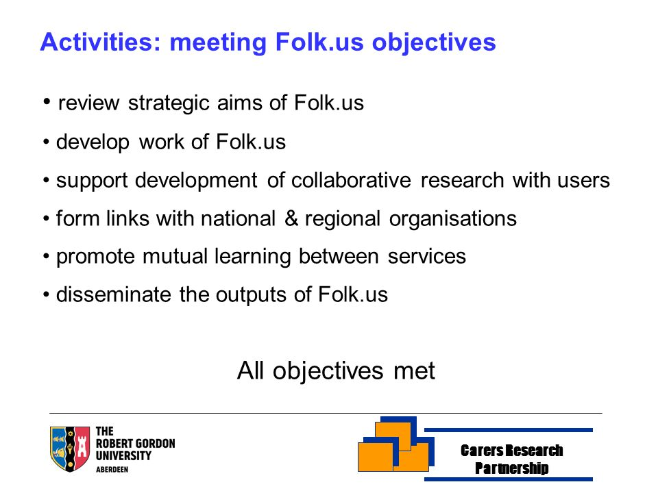 Carers Research Partnership Activities: meeting Folk.us objectives review strategic aims of Folk.us develop work of Folk.us support development of collaborative research with users form links with national & regional organisations promote mutual learning between services disseminate the outputs of Folk.us All objectives met