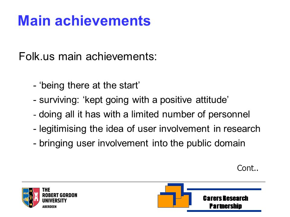 Carers Research Partnership Main achievements Folk.us main achievements: - being there at the start - surviving: kept going with a positive attitude - doing all it has with a limited number of personnel - legitimising the idea of user involvement in research - bringing user involvement into the public domain Cont..