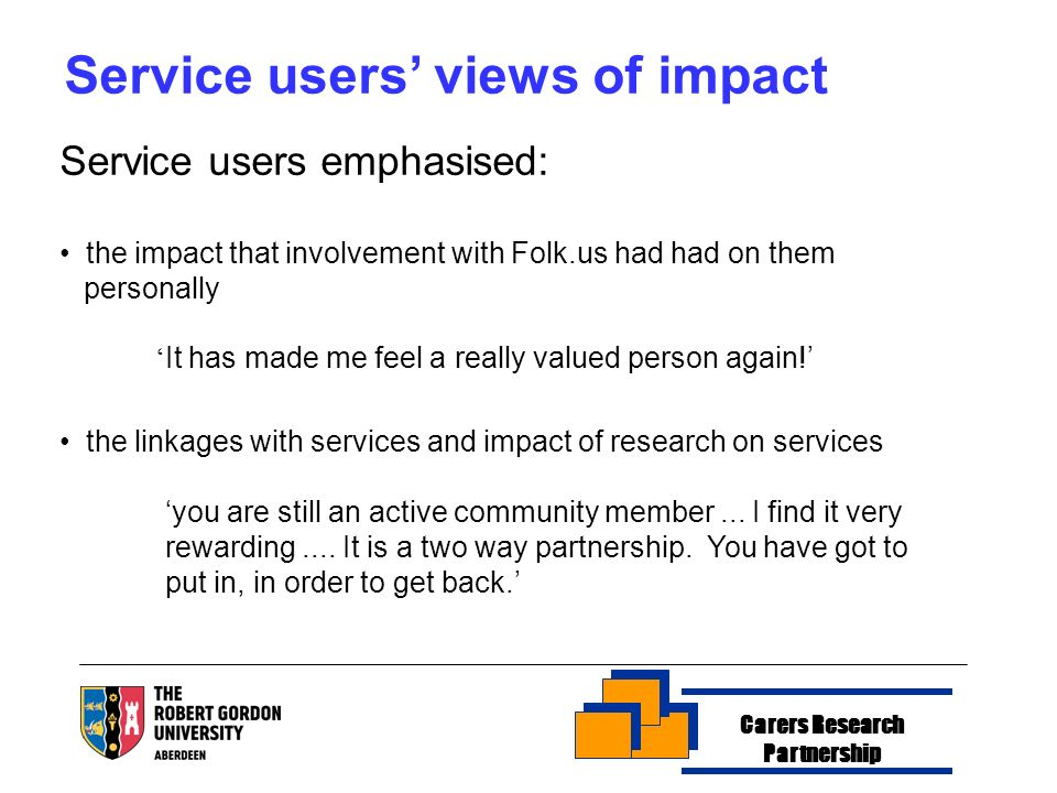 Carers Research Partnership Service users views of impact Service users emphasised: the impact that involvement with Folk.us had had on them personally It has made me feel a really valued person again.