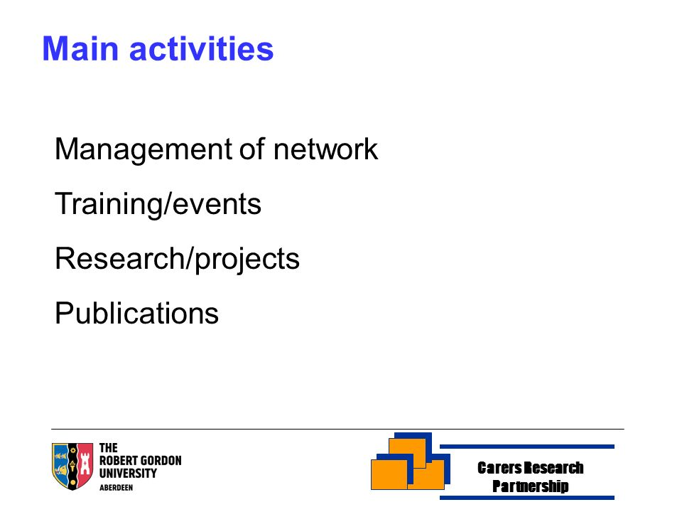 Carers Research Partnership Main activities Management of network Training/events Research/projects Publications