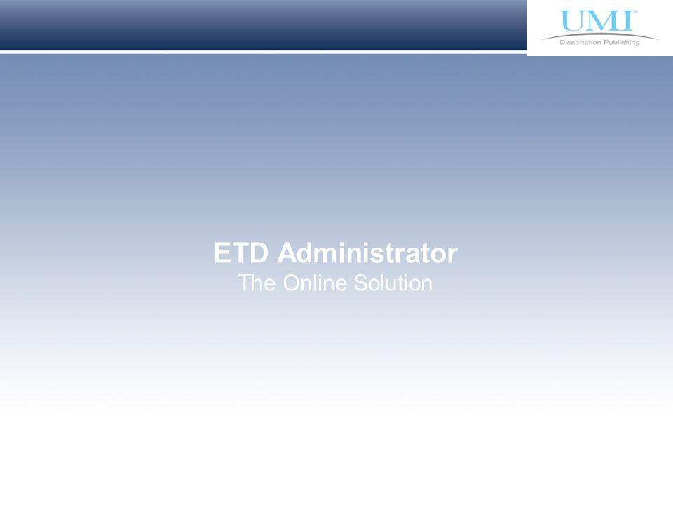 Proprietary and Confidential ProQuest Information & Learning ETD Administrator The Online Solution