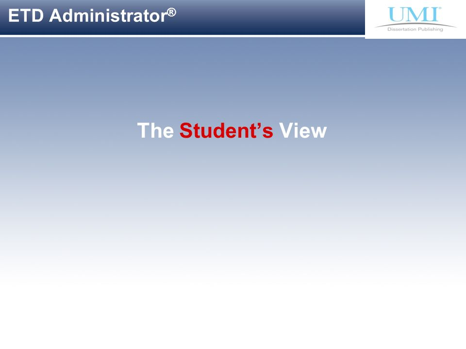 Proprietary and Confidential ProQuest Information & Learning ETD Administrator ® The Students View