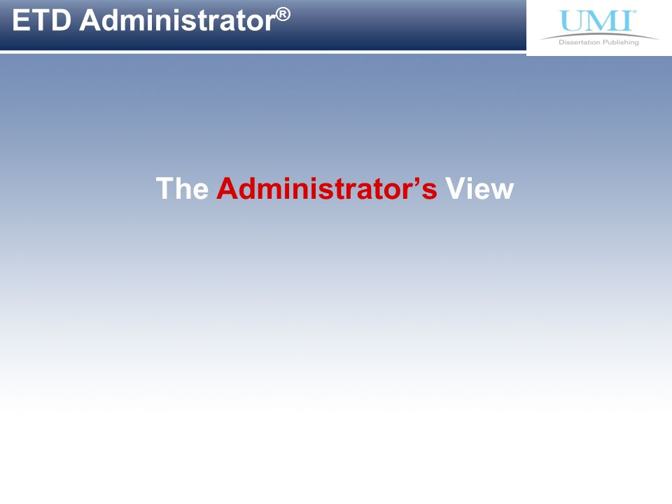 Proprietary and Confidential ProQuest Information & Learning ETD Administrator ® The Administrators View