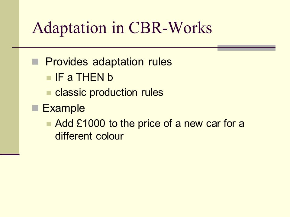 Adaptation in CBR-Works Provides adaptation rules IF a THEN b classic production rules Example Add £1000 to the price of a new car for a different col