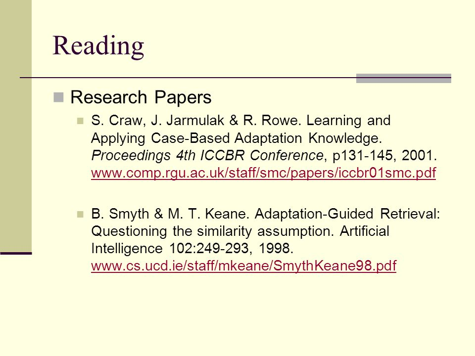 Reading Research Papers S. Craw, J. Jarmulak & R. Rowe. Learning and Applying Case-Based Adaptation Knowledge. Proceedings 4th ICCBR Conference, p131-