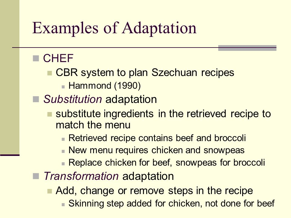 Examples of Adaptation CHEF CBR system to plan Szechuan recipes Hammond (1990) Substitution adaptation substitute ingredients in the retrieved recipe