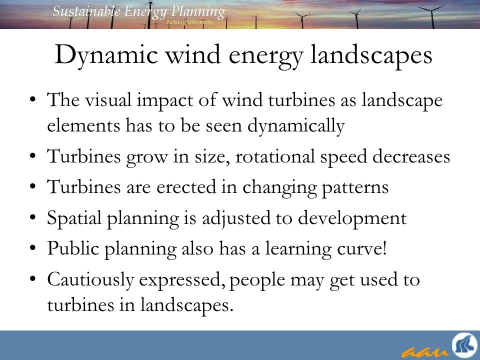 Dynamic wind energy landscapes The visual impact of wind turbines as landscape elements has to be seen dynamically Turbines grow in size, rotational speed decreases Turbines are erected in changing patterns Spatial planning is adjusted to development Public planning also has a learning curve.
