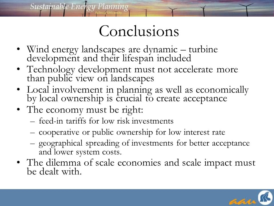 Conclusions Wind energy landscapes are dynamic – turbine development and their lifespan included Technology development must not accelerate more than public view on landscapes Local involvement in planning as well as economically by local ownership is crucial to create acceptance The economy must be right: –feed-in tariffs for low risk investments –cooperative or public ownership for low interest rate –geographical spreading of investments for better acceptance and lower system costs.