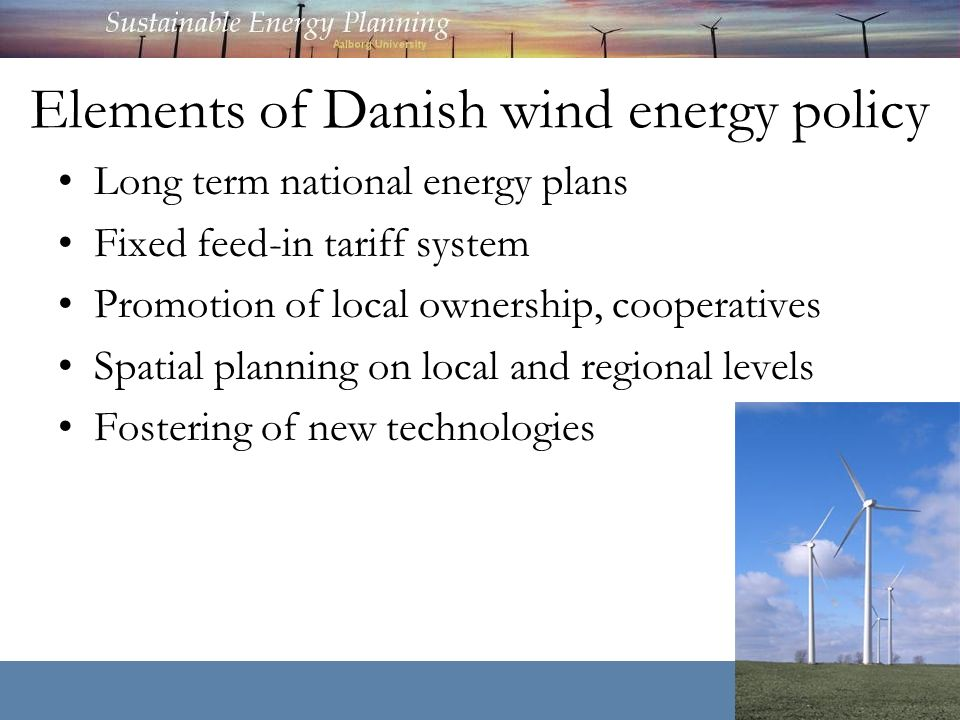 Elements of Danish wind energy policy Long term national energy plans Fixed feed-in tariff system Promotion of local ownership, cooperatives Spatial planning on local and regional levels Fostering of new technologies