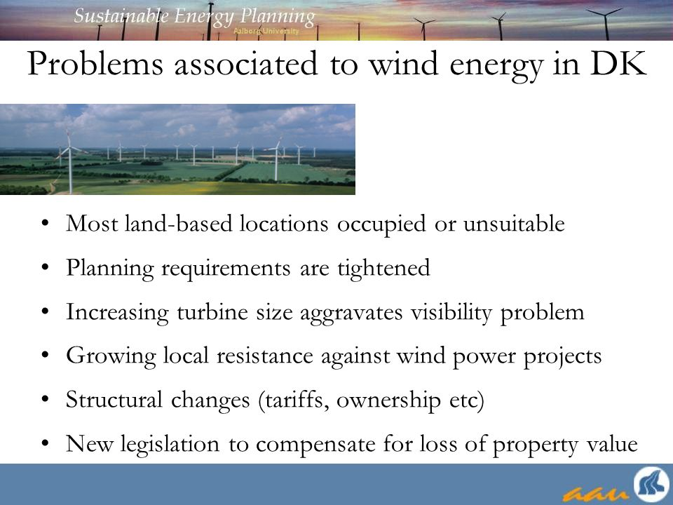 Problems associated to wind energy in DK Most land-based locations occupied or unsuitable Planning requirements are tightened Increasing turbine size aggravates visibility problem Growing local resistance against wind power projects Structural changes (tariffs, ownership etc) New legislation to compensate for loss of property value