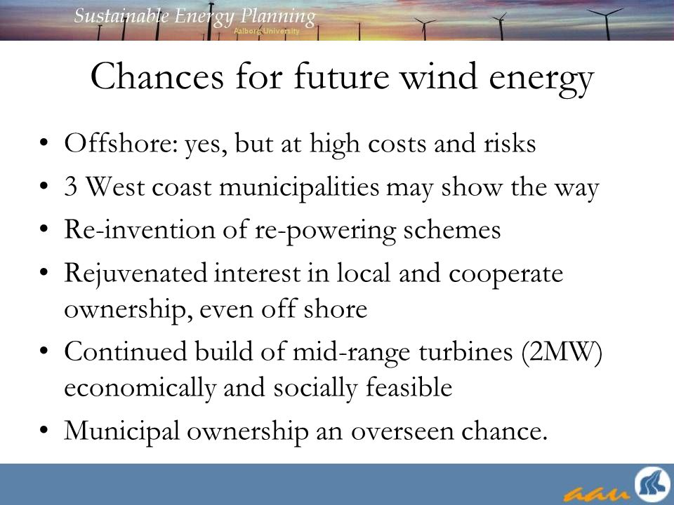 Chances for future wind energy Offshore: yes, but at high costs and risks 3 West coast municipalities may show the way Re-invention of re-powering schemes Rejuvenated interest in local and cooperate ownership, even off shore Continued build of mid-range turbines (2MW) economically and socially feasible Municipal ownership an overseen chance.