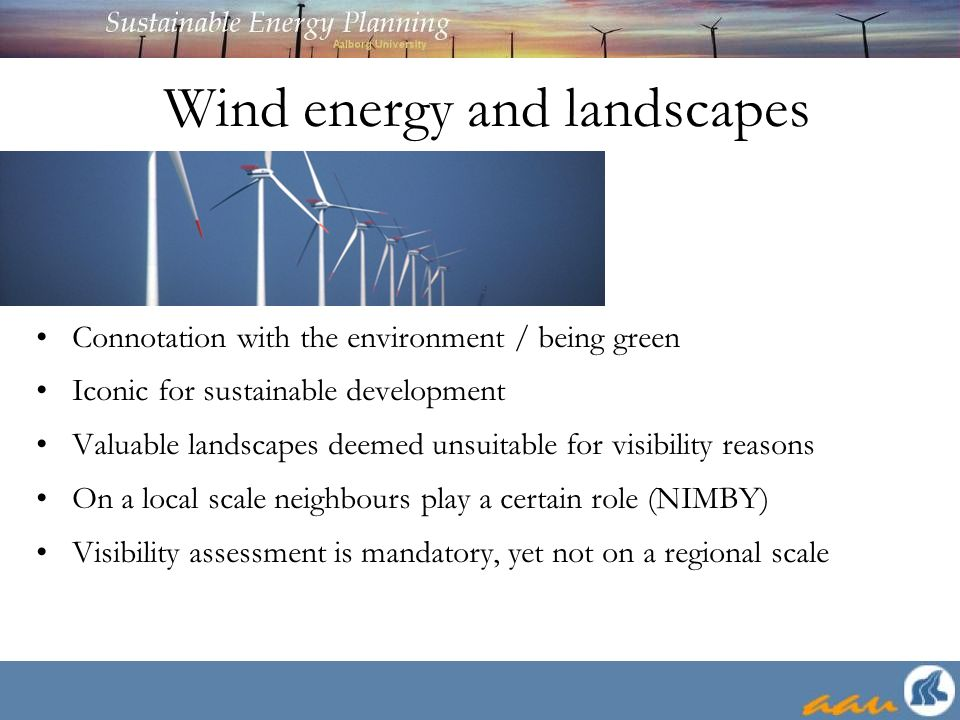 Wind energy and landscapes Connotation with the environment / being green Iconic for sustainable development Valuable landscapes deemed unsuitable for visibility reasons On a local scale neighbours play a certain role (NIMBY) Visibility assessment is mandatory, yet not on a regional scale