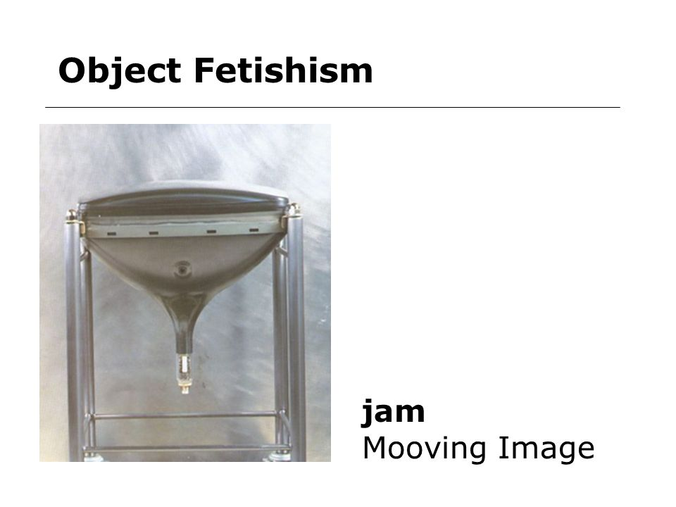 Object Fetishism jam Mooving Image