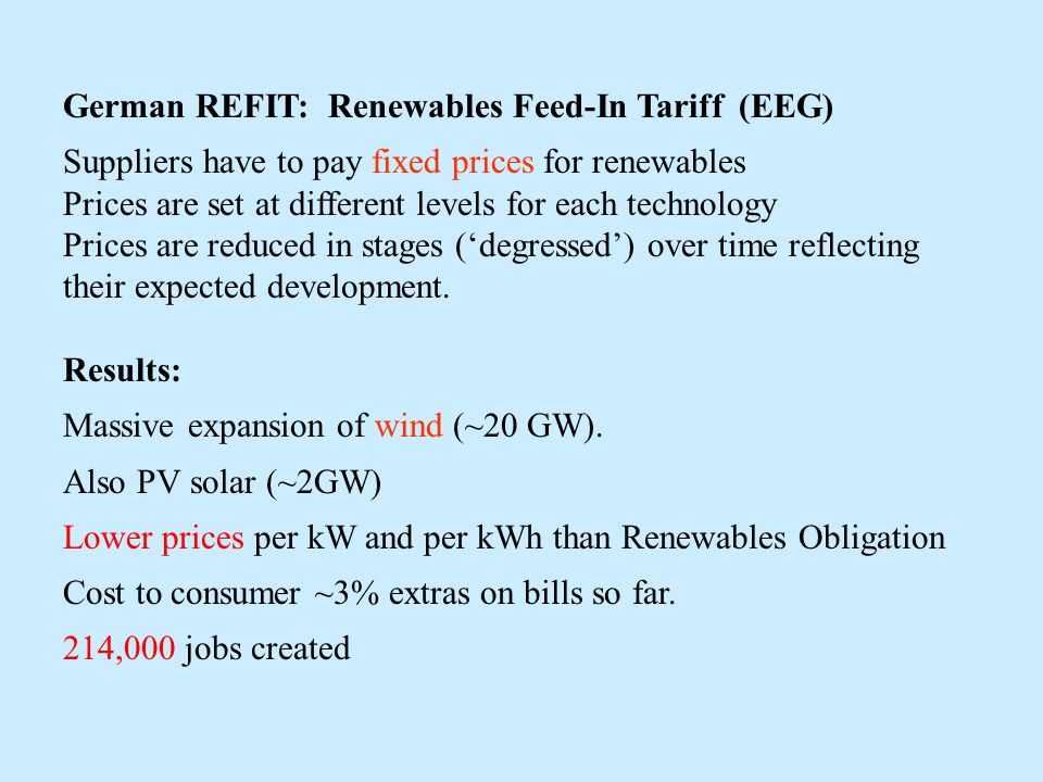 German REFIT: Renewables Feed-In Tariff (EEG) Suppliers have to pay fixed prices for renewables Prices are set at different levels for each technology Prices are reduced in stages (degressed) over time reflecting their expected development.