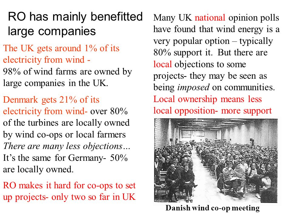 RO has mainly benefitted large companies Many UK national opinion polls have found that wind energy is a very popular option – typically 80% support it.