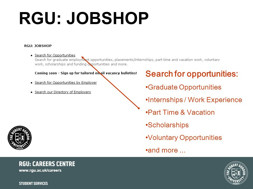 www.rgu.ac.uk/careers RGU: JOBSHOP Search for opportunities: Graduate Opportunities Internships / Work Experience Part Time & Vacation Scholarships Voluntary Opportunities and more...