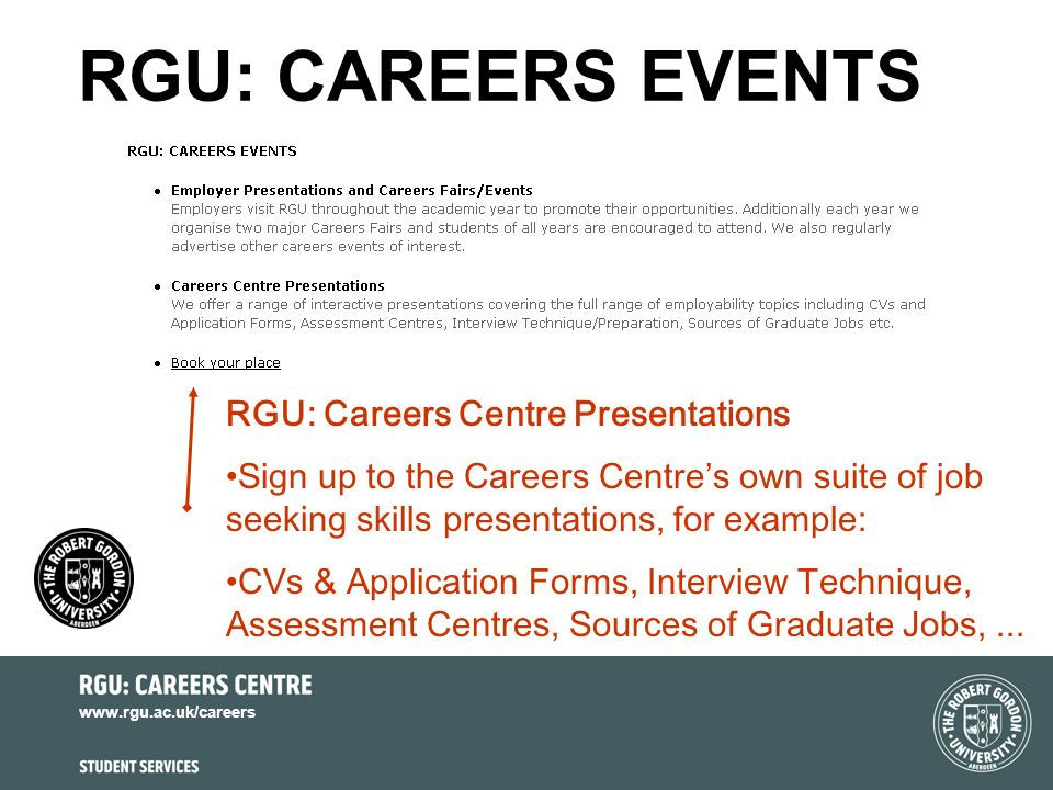 www.rgu.ac.uk/careers RGU: CAREERS EVENTS RGU: Careers Centre Presentations Sign up to the Careers Centres own suite of job seeking skills presentations, for example: CVs & Application Forms, Interview Technique, Assessment Centres, Sources of Graduate Jobs,...