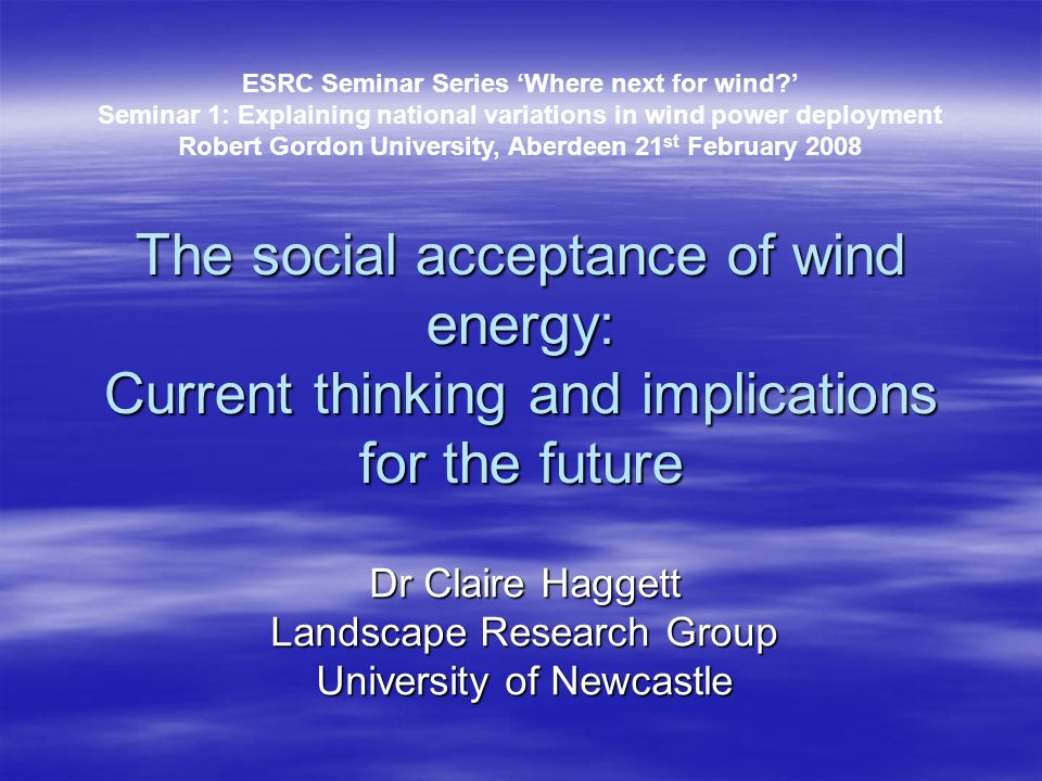 The social acceptance of wind energy: Current thinking and implications for the future Dr Claire Haggett Landscape Research Group University of Newcas