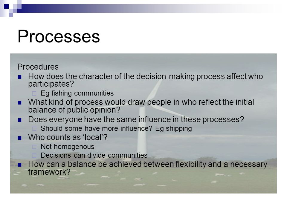 Processes Procedures How does the character of the decision-making process affect who participates? Eg fishing communities What kind of process would