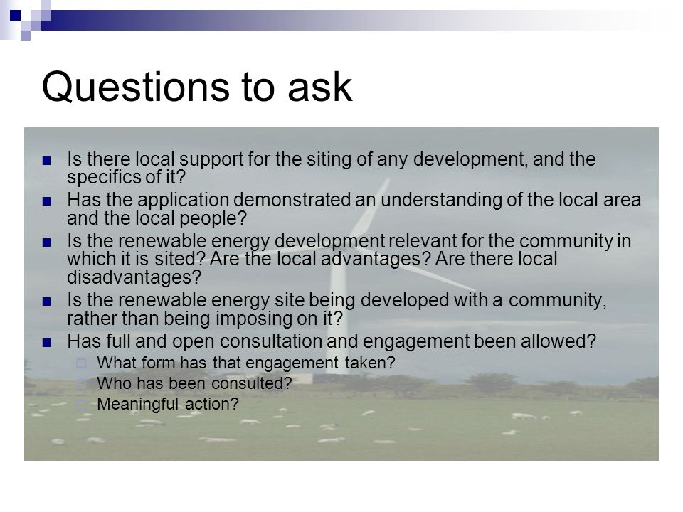 Questions to ask Is there local support for the siting of any development, and the specifics of it? Has the application demonstrated an understanding