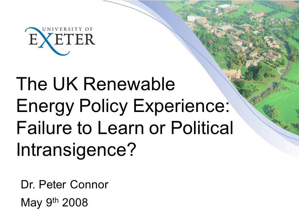 The UK Renewable Energy Policy Experience: Failure to Learn or Political Intransigence? Dr. Peter Connor May 9 th 2008
