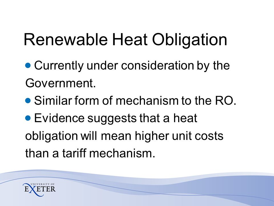 Renewable Heat Obligation Currently under consideration by the Government. Similar form of mechanism to the RO. Evidence suggests that a heat obligati