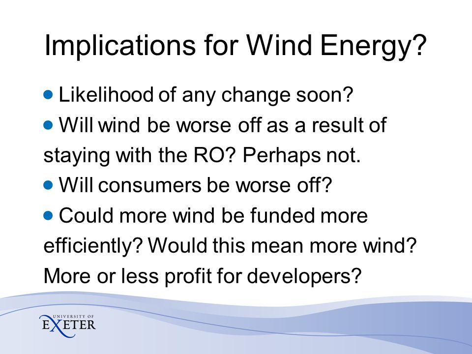 Implications for Wind Energy? Likelihood of any change soon? Will wind be worse off as a result of staying with the RO? Perhaps not. Will consumers be
