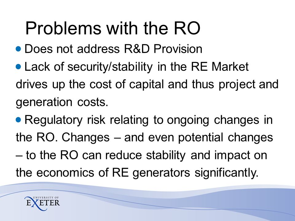 Problems with the RO Limited availability of finance Currently focuses support on the most mature technologies, thus the RO is struggling to drive technologies seen as essential to meeting UK RE targets, i.e.